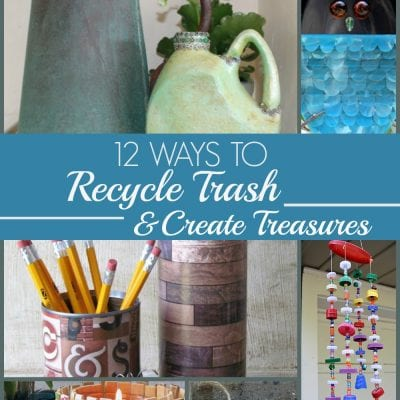 12 Ways to Recycle Trash & Create Treasures